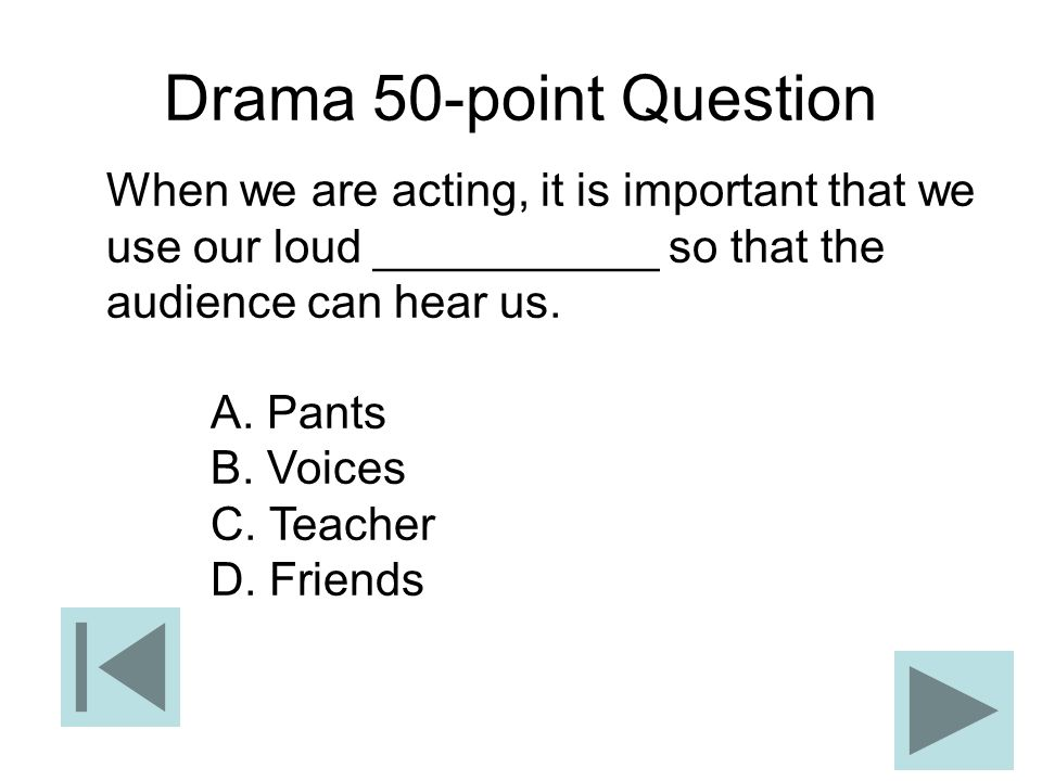 Drama 50-point Question When we are acting, it is important that we use our loud ___________ so that the audience can hear us. A. Pants B. Voices C. T