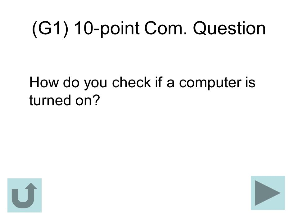 (G1) 10-point Com. Question How do you check if a computer is turned on?