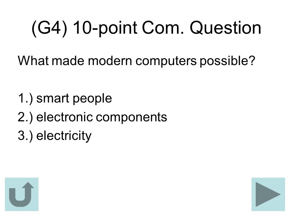 (G4) 10-point Com. Question What made modern computers possible? 1.) smart people 2.) electronic components 3.) electricity