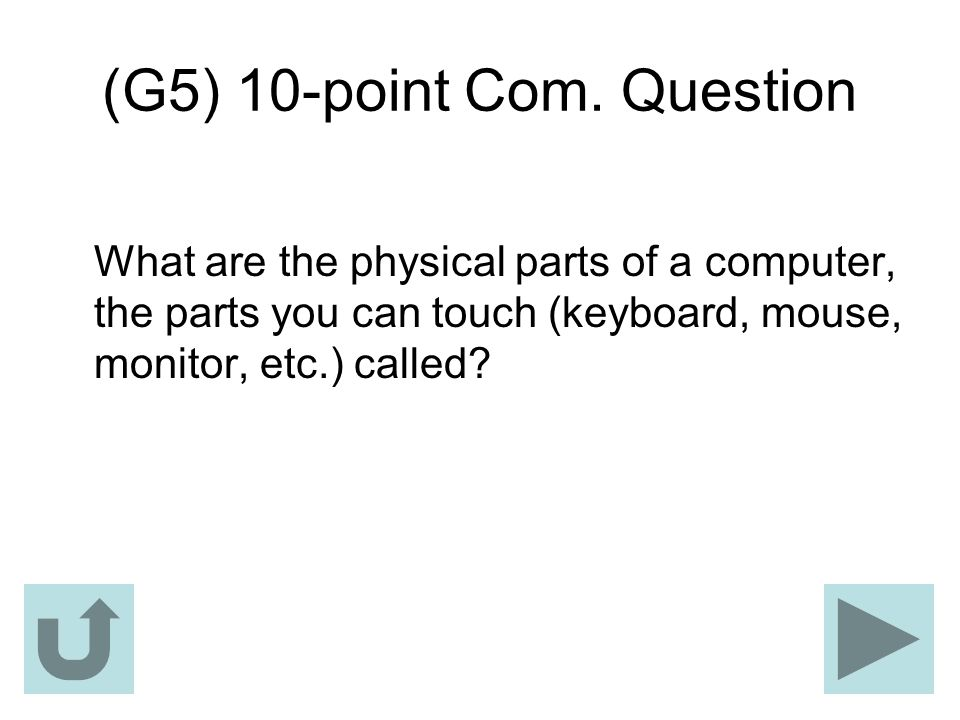 (G5) 10-point Com. Question What are the physical parts of a computer, the parts you can touch (keyboard, mouse, monitor, etc.) called?
