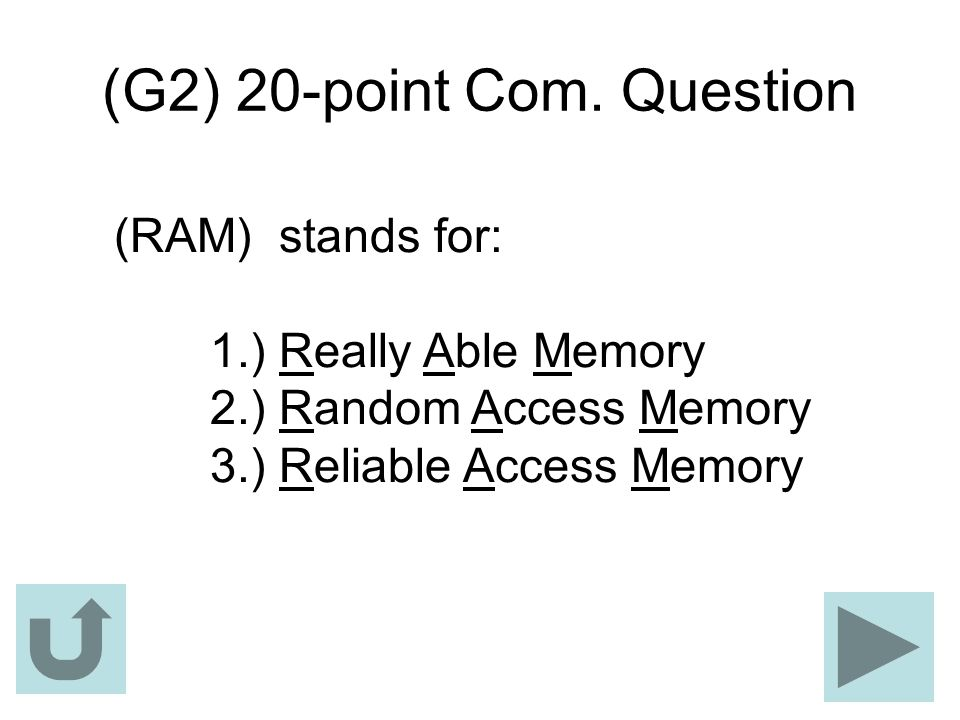 (G2) 20-point Com. Question (RAM) stands for: 1.) Really Able Memory 2.) Random Access Memory 3.) Reliable Access Memory