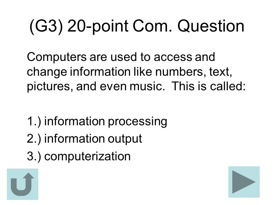 (G3) 20-point Com. Question Computers are used to access and change information like numbers, text, pictures, and even music. This is called: 1.) info