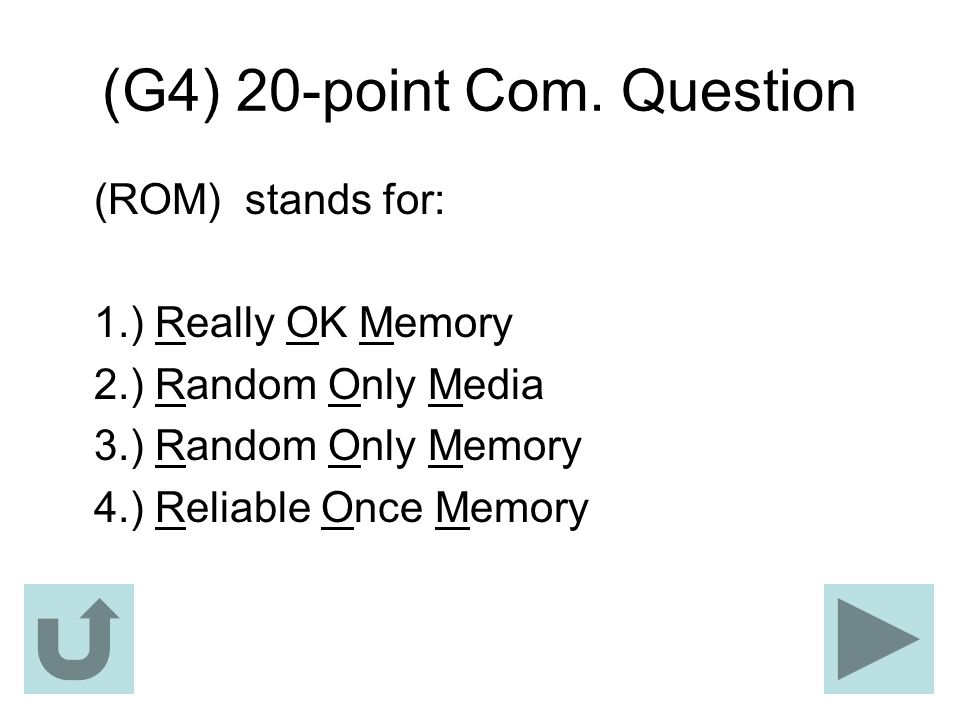 (G4) 20-point Com. Question (ROM) stands for: 1.) Really OK Memory 2.) Random Only Media 3.) Random Only Memory 4.) Reliable Once Memory