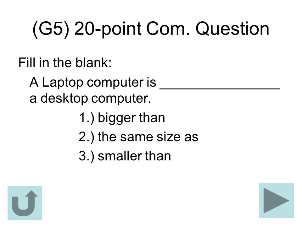 (G5) 20-point Com. Question Fill in the blank: A Laptop computer is ________________ a desktop computer. 1.) bigger than 2.) the same size as 3.) smal