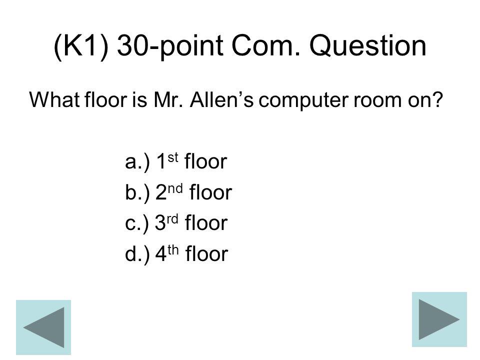 (K1) 30-point Com. Question What floor is Mr. Allens computer room on? a.) 1 st floor b.) 2 nd floor c.) 3 rd floor d.) 4 th floor