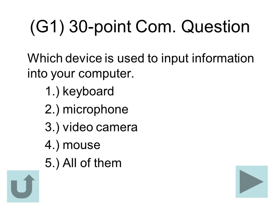 (G1) 30-point Com. Question Which device is used to input information into your computer. 1.) keyboard 2.) microphone 3.) video camera 4.) mouse 5.) A