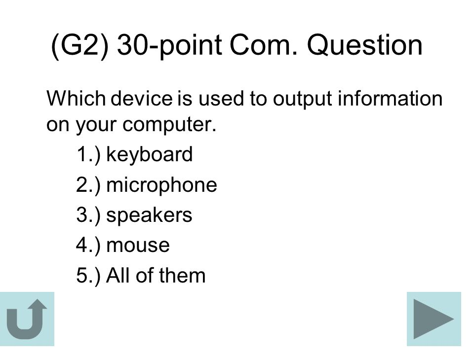 (G2) 30-point Com. Question Which device is used to output information on your computer. 1.) keyboard 2.) microphone 3.) speakers 4.) mouse 5.) All of
