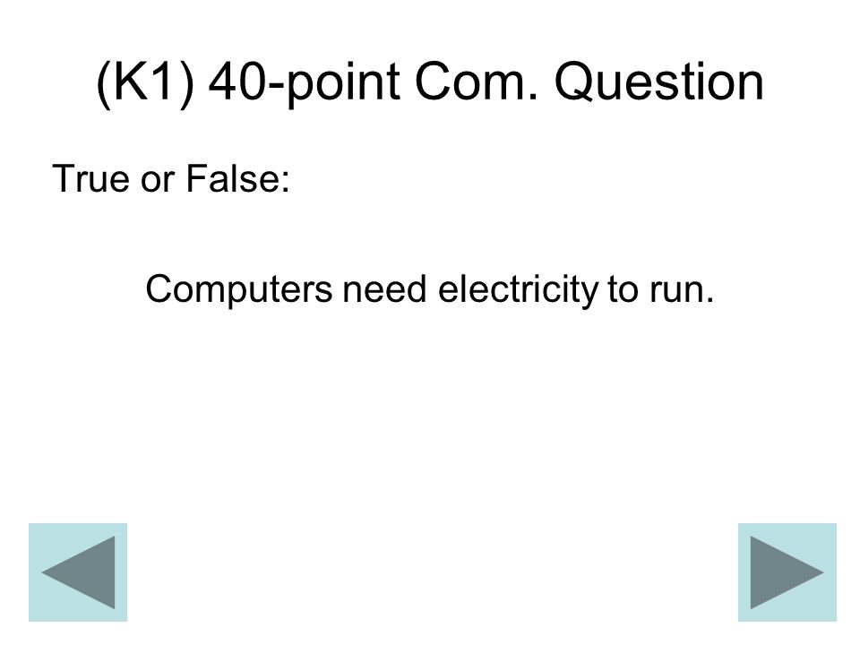 (K1) 40-point Com. Question True or False: Computers need electricity to run.