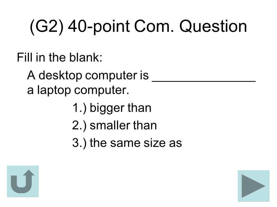 (G2) 40-point Com. Question Fill in the blank: A desktop computer is _______________ a laptop computer. 1.) bigger than 2.) smaller than 3.) the same