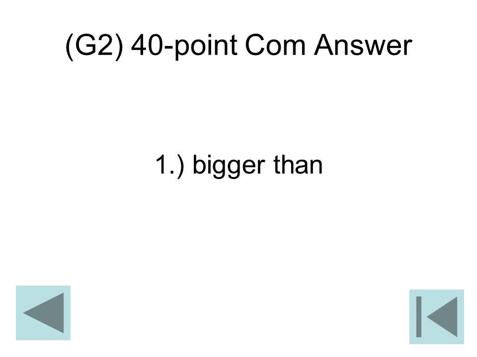 (G2) 40-point Com Answer 1.) bigger than