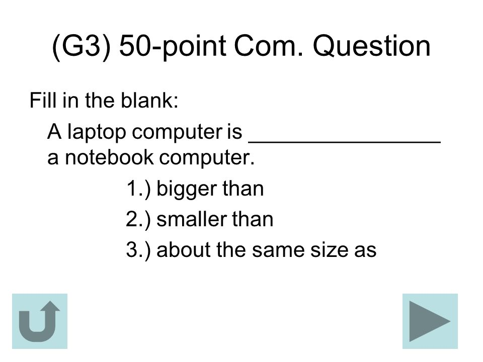 (G3) 50-point Com. Question Fill in the blank: A laptop computer is ________________ a notebook computer. 1.) bigger than 2.) smaller than 3.) about t