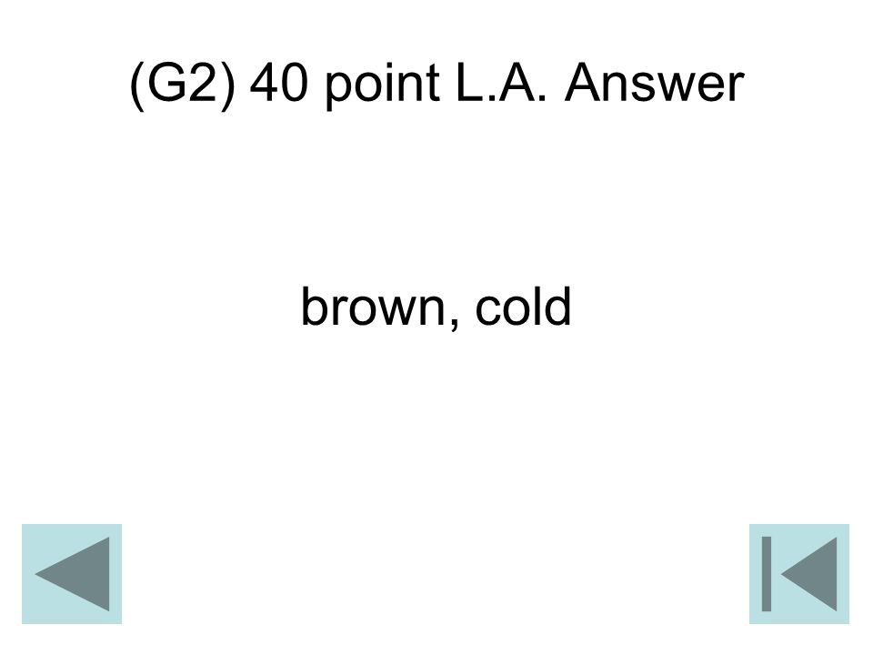 (G2) 40 point L.A. Answer brown, cold