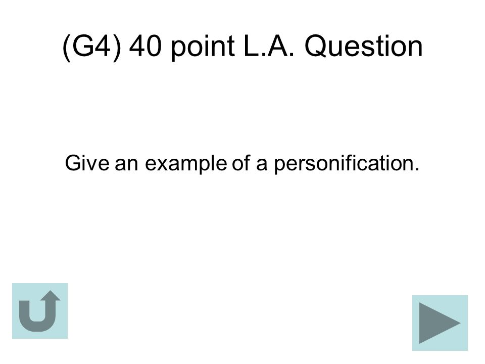 (G4) 40 point L.A. Question Give an example of a personification.