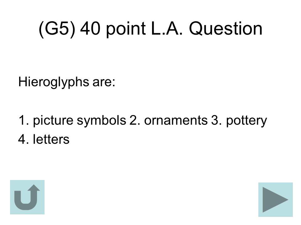(G5) 40 point L.A. Question Hieroglyphs are: 1. picture symbols 2. ornaments 3. pottery 4. letters