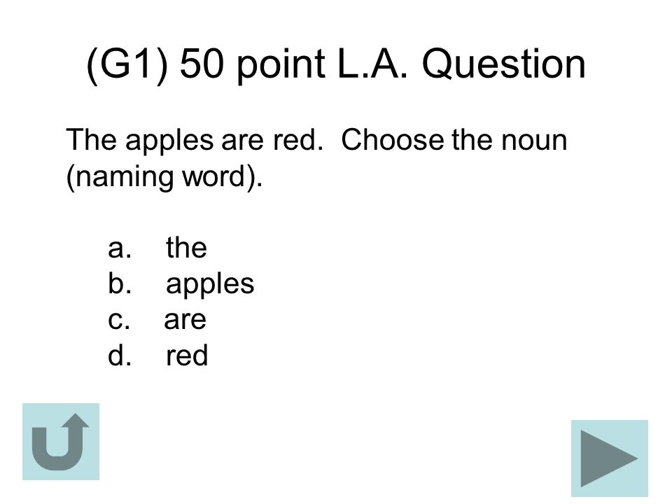 (G1) 50 point L.A. Question The apples are red. Choose the noun (naming word). a. the b. apples c. are d. red