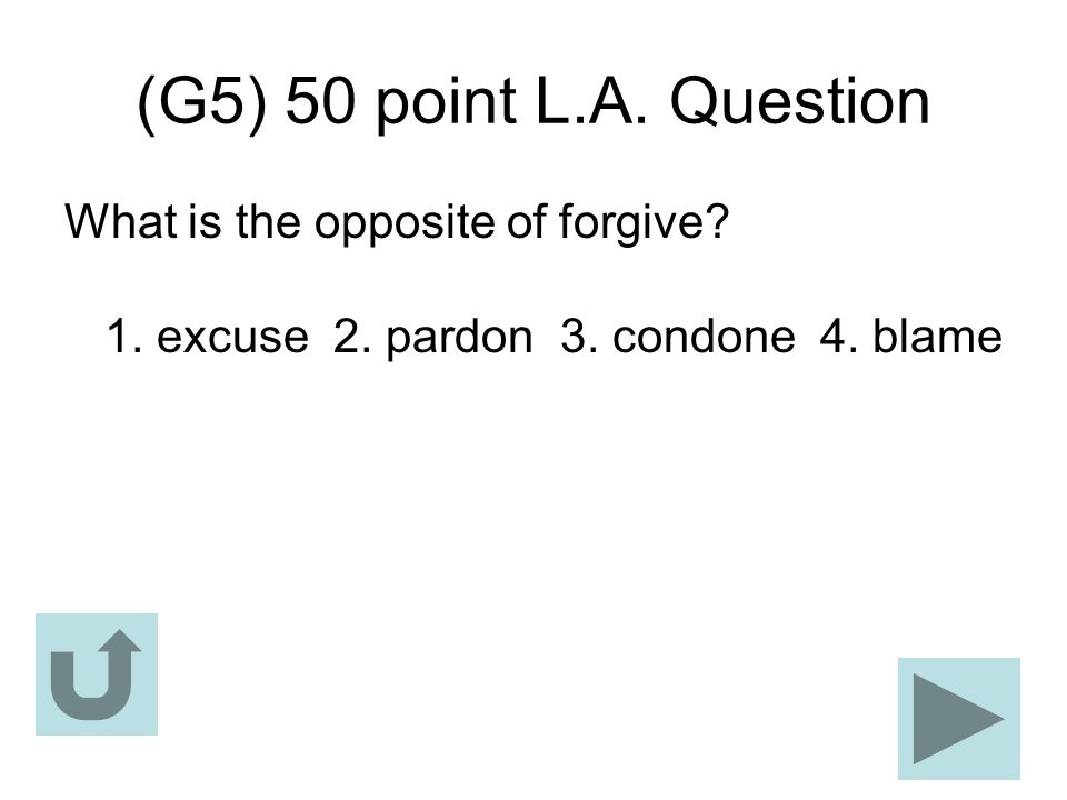 (G5) 50 point L.A. Question What is the opposite of forgive? 1. excuse 2. pardon 3. condone 4. blame