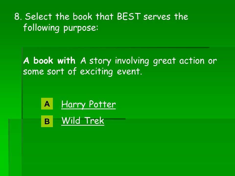 8. Select the book that BEST serves the following purpose: A book with A story involving great action or some sort of exciting event. Harry Potter Wil