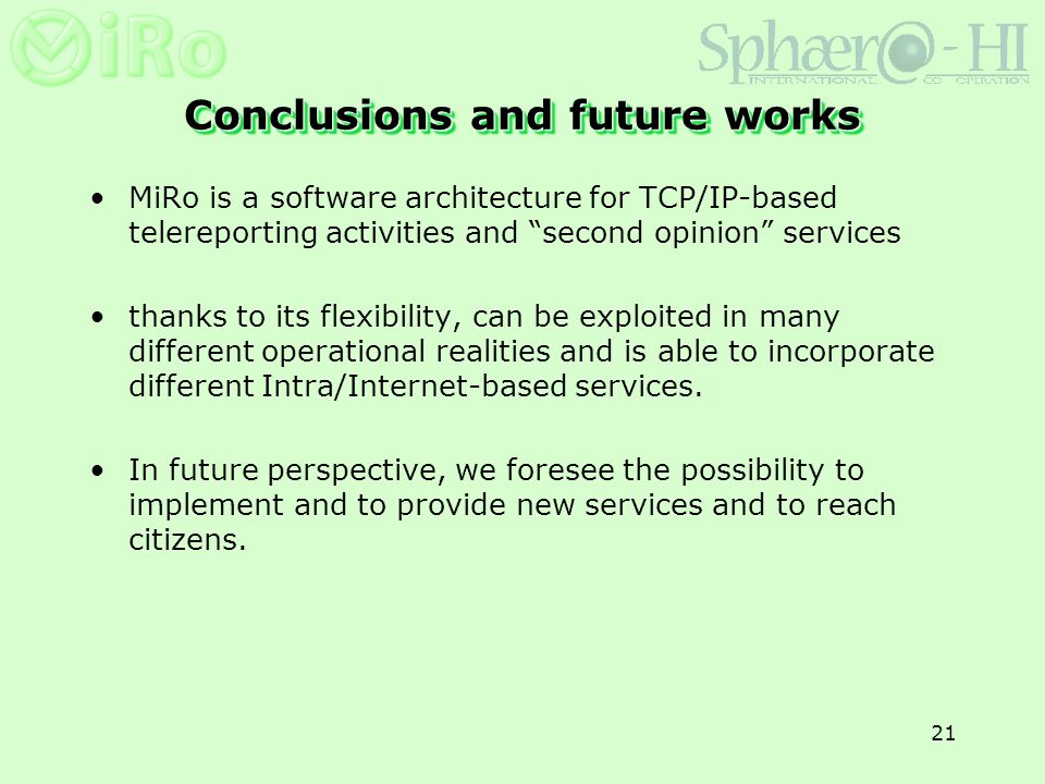 21 Conclusions and future works MiRo is a software architecture for TCP/IP-based telereporting activities and second opinion services thanks to its fl