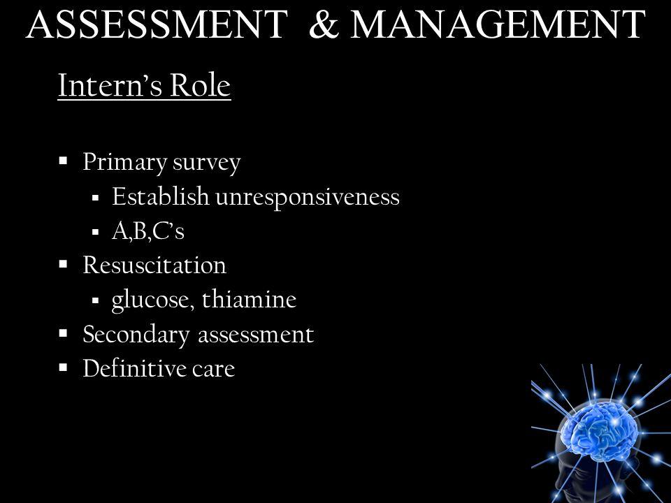 Interns Role Primary survey Establish unresponsiveness A,B,Cs Resuscitation glucose, thiamine Secondary assessment Definitive care ASSESSMENT & MANAGE