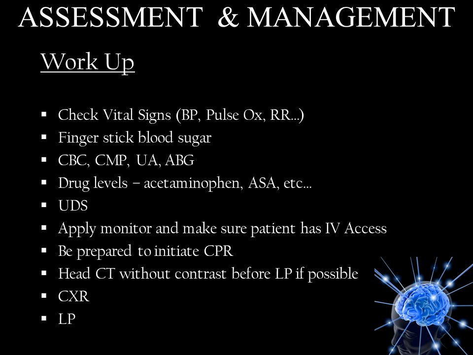 Work Up Check Vital Signs (BP, Pulse Ox, RR…) Finger stick blood sugar CBC, CMP, UA, ABG Drug levels – acetaminophen, ASA, etc… UDS Apply monitor and