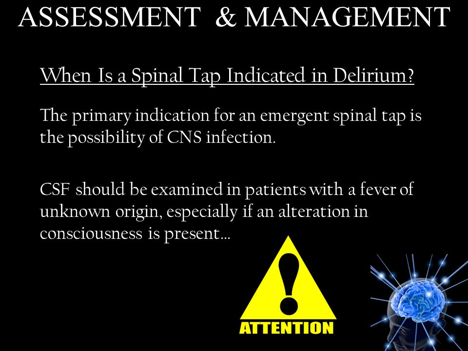 When Is a Spinal Tap Indicated in Delirium? The primary indication for an emergent spinal tap is the possibility of CNS infection. CSF should be exami