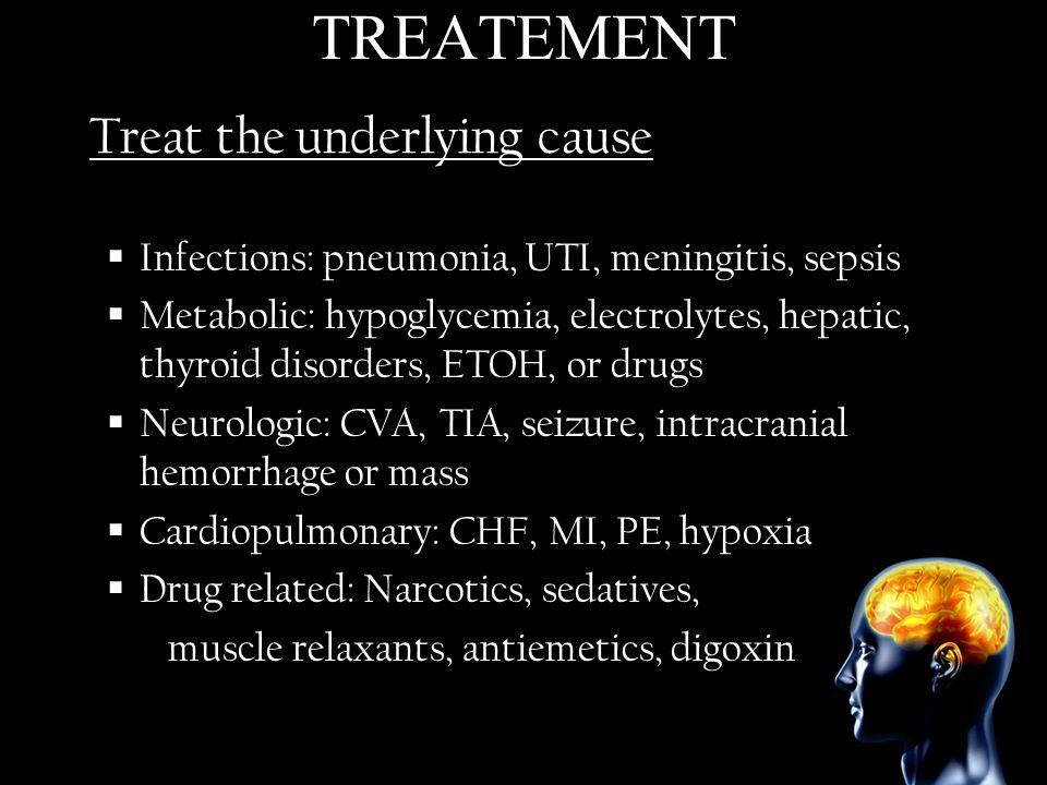 Treat the underlying cause Infections: pneumonia, UTI, meningitis, sepsis Metabolic: hypoglycemia, electrolytes, hepatic, thyroid disorders, ETOH, or