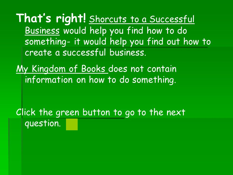Thats right! Shorcuts to a Successful Business would help you find how to do something- it would help you find out how to create a successful business
