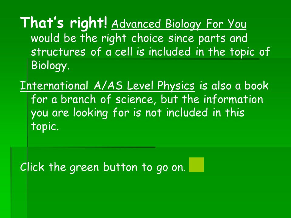 Thats right! Advanced Biology For You would be the right choice since parts and structures of a cell is included in the topic of Biology. Internationa