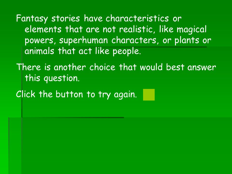 Fantasy stories have characteristics or elements that are not realistic, like magical powers, superhuman characters, or plants or animals that act lik