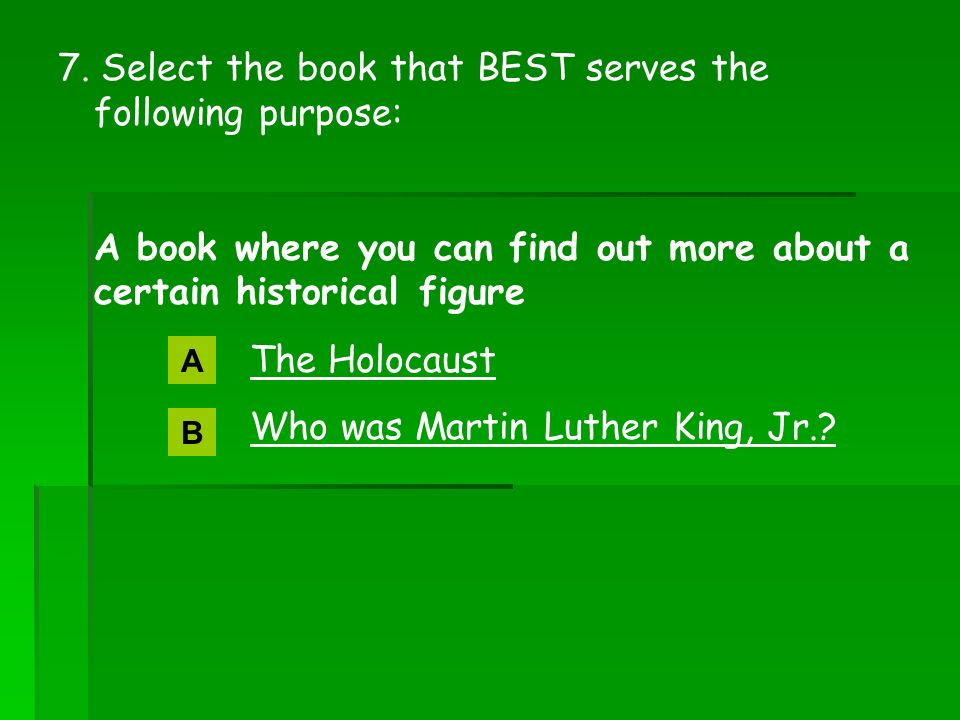 7. Select the book that BEST serves the following purpose: A book where you can find out more about a certain historical figure The Holocaust Who was