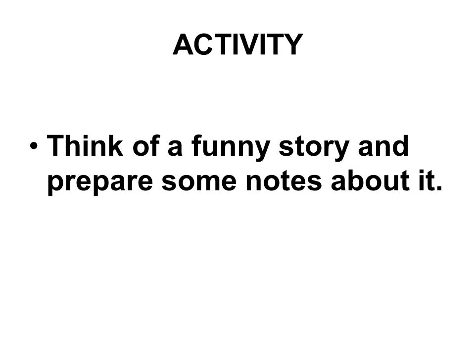 ACTIVITY Think of a funny story and prepare some notes about it.