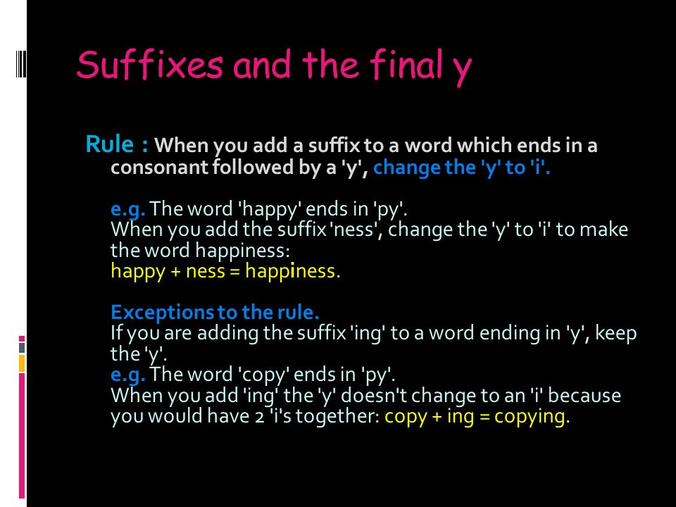 Suffixes and the final y Rule : When you add a suffix to a word which ends in a consonant followed by a y , change the y to i .