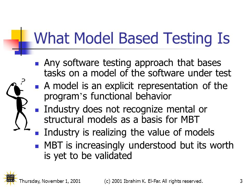 Thursday, November 1, 2001(c) 2001 Ibrahim K. El-Far. All rights reserved.3 What Model Based Testing Is Any software testing approach that bases tasks