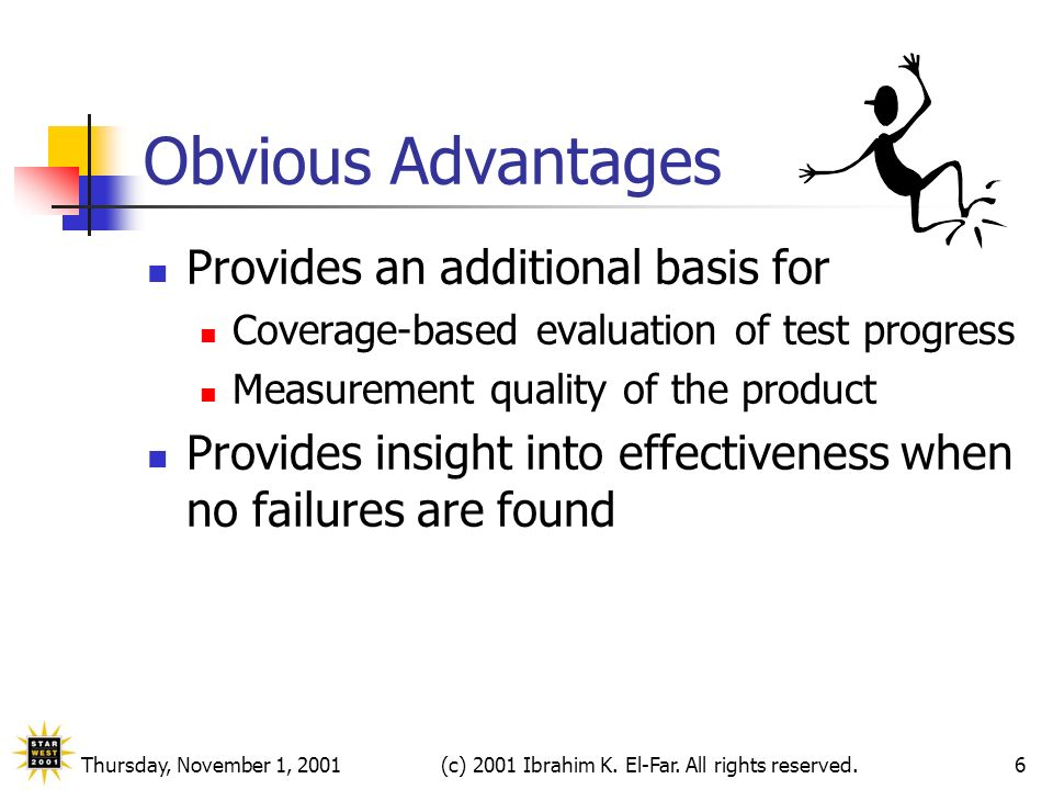Thursday, November 1, 2001(c) 2001 Ibrahim K. El-Far. All rights reserved.6 Obvious Advantages Provides an additional basis for Coverage-based evaluat