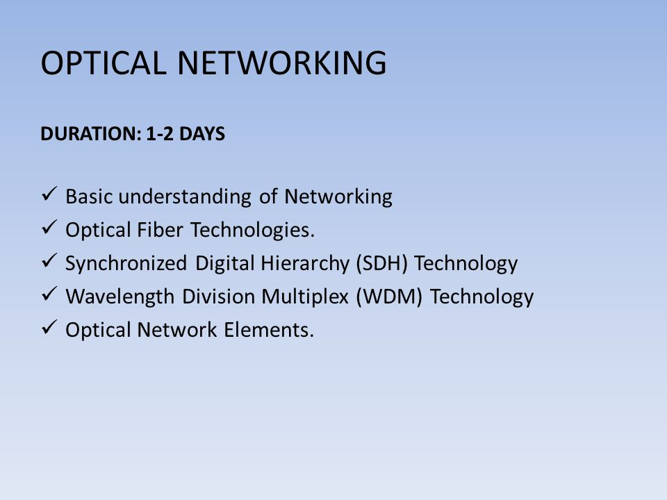 OPTICAL NETWORKING DURATION: 1-2 DAYS Basic understanding of Networking Optical Fiber Technologies. Synchronized Digital Hierarchy (SDH) Technology Wa