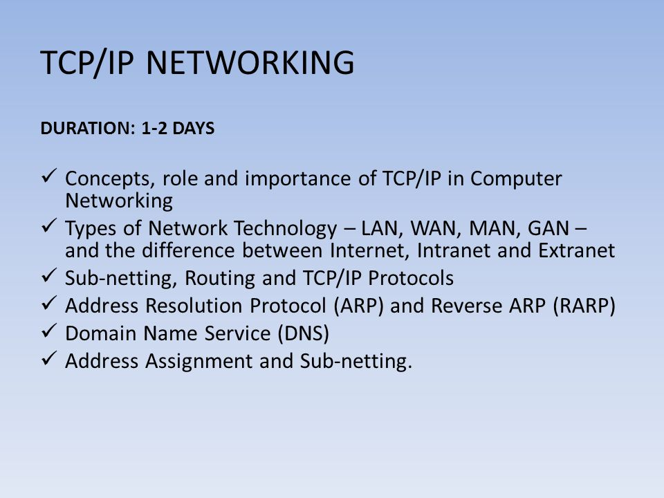 TCP/IP NETWORKING DURATION: 1-2 DAYS Concepts, role and importance of TCP/IP in Computer Networking Types of Network Technology – LAN, WAN, MAN, GAN –