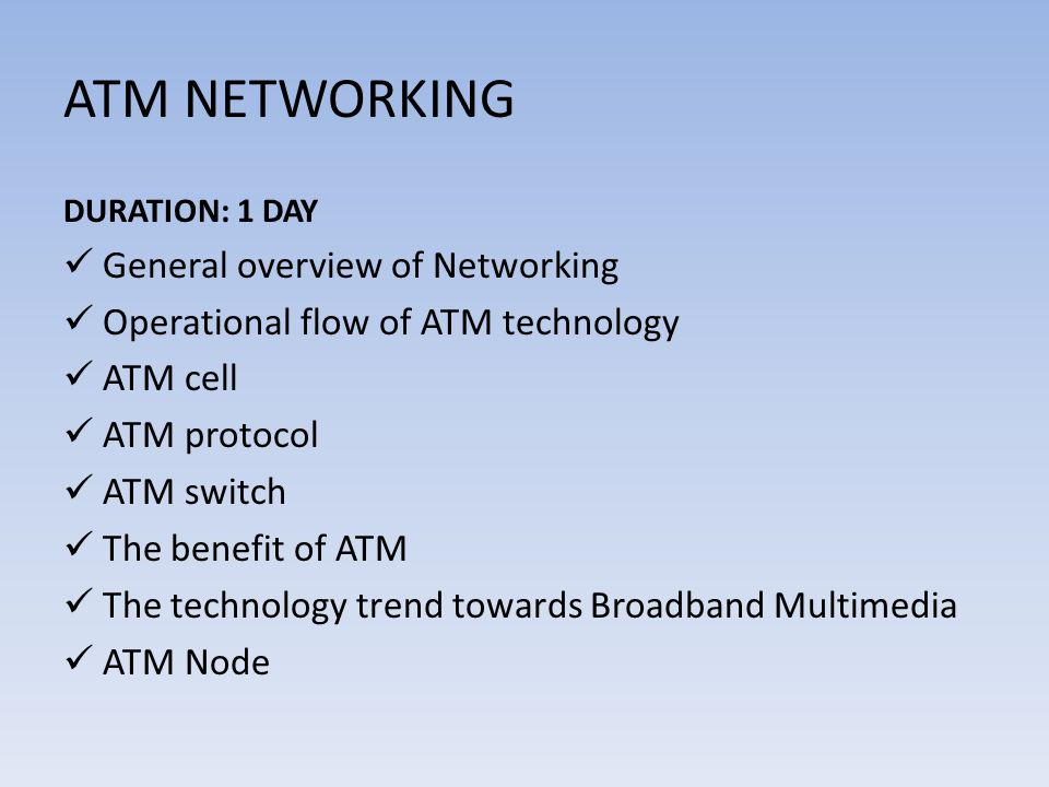 ATM NETWORKING DURATION: 1 DAY General overview of Networking Operational flow of ATM technology ATM cell ATM protocol ATM switch The benefit of ATM T