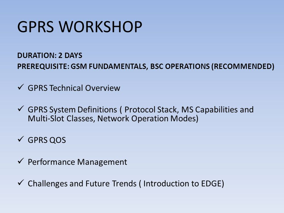 GPRS WORKSHOP DURATION: 2 DAYS PREREQUISITE: GSM FUNDAMENTALS, BSC OPERATIONS (RECOMMENDED) GPRS Technical Overview GPRS System Definitions ( Protocol