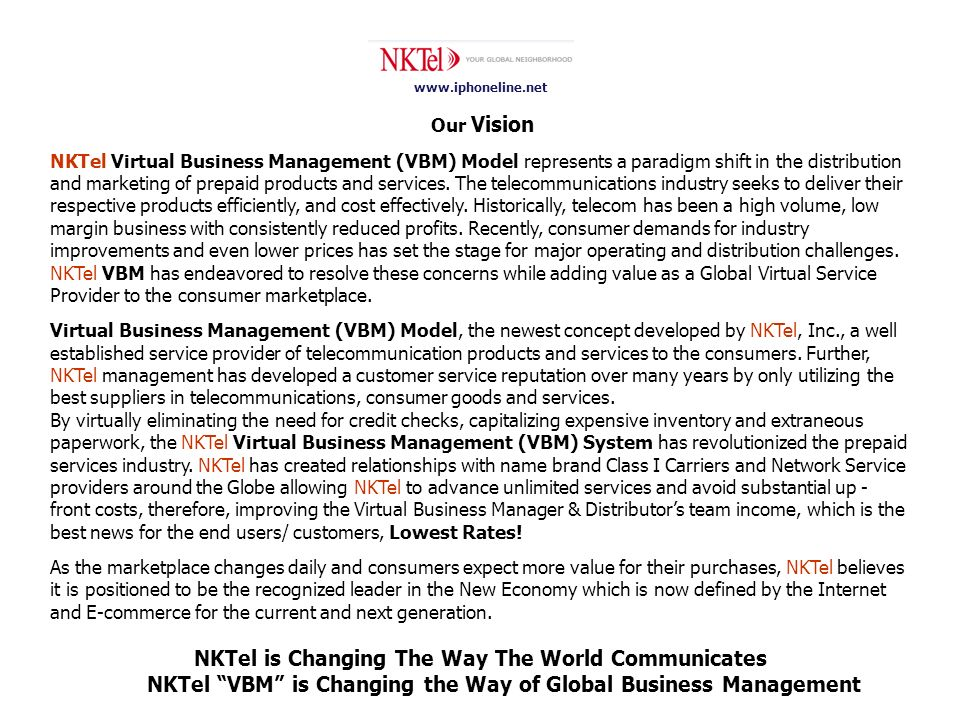 www.iphoneline.net Our Vision NKTel Virtual Business Management (VBM) Model represents a paradigm shift in the distribution and marketing of prepaid products and services.