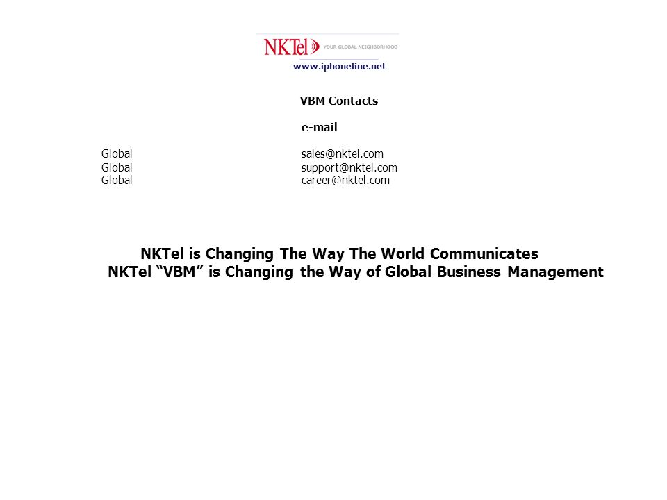 www.iphoneline.net VBM Contacts e-mail Global sales@nktel.com Global support@nktel.com Globalcareer@nktel.com NKTel is Changing The Way The World Communicates NKTel VBM is Changing the Way of Global Business Management