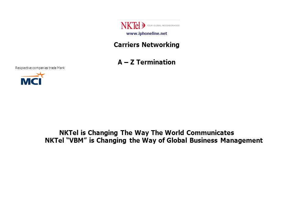 www.iphoneline.net Carriers Networking A – Z Termination Respective companies trade Mark NKTel is Changing The Way The World Communicates NKTel VBM is Changing the Way of Global Business Management