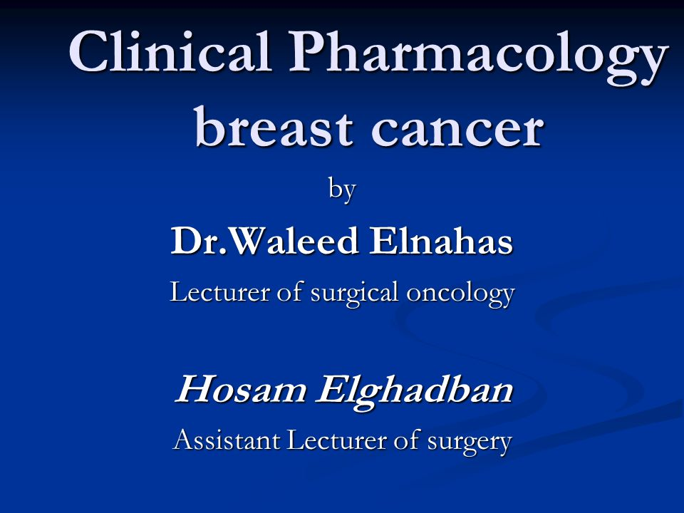 Clinical Pharmacology breast cancer by Dr.Waleed Elnahas Lecturer of surgical oncology Hosam Elghadban Assistant Lecturer of surgery