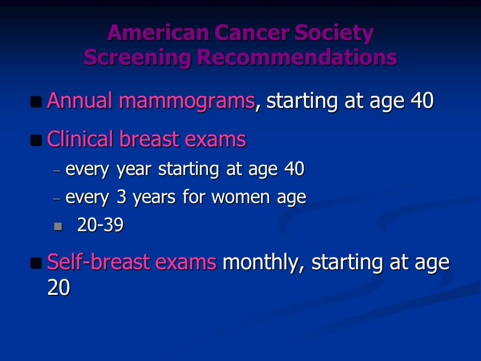 American Cancer Society Screening Recommendations n Annual mammograms, starting at age 40 n Clinical breast exams – every year starting at age 40 – ev