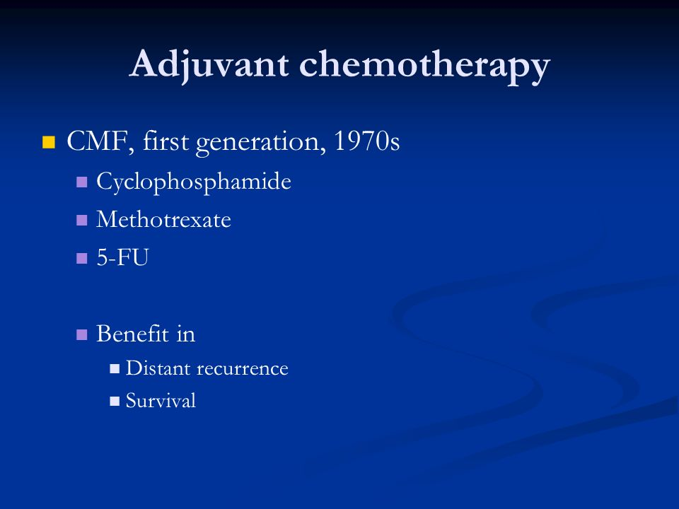 Adjuvant chemotherapy CMF, first generation, 1970s Cyclophosphamide Methotrexate 5-FU Benefit in Distant recurrence Survival