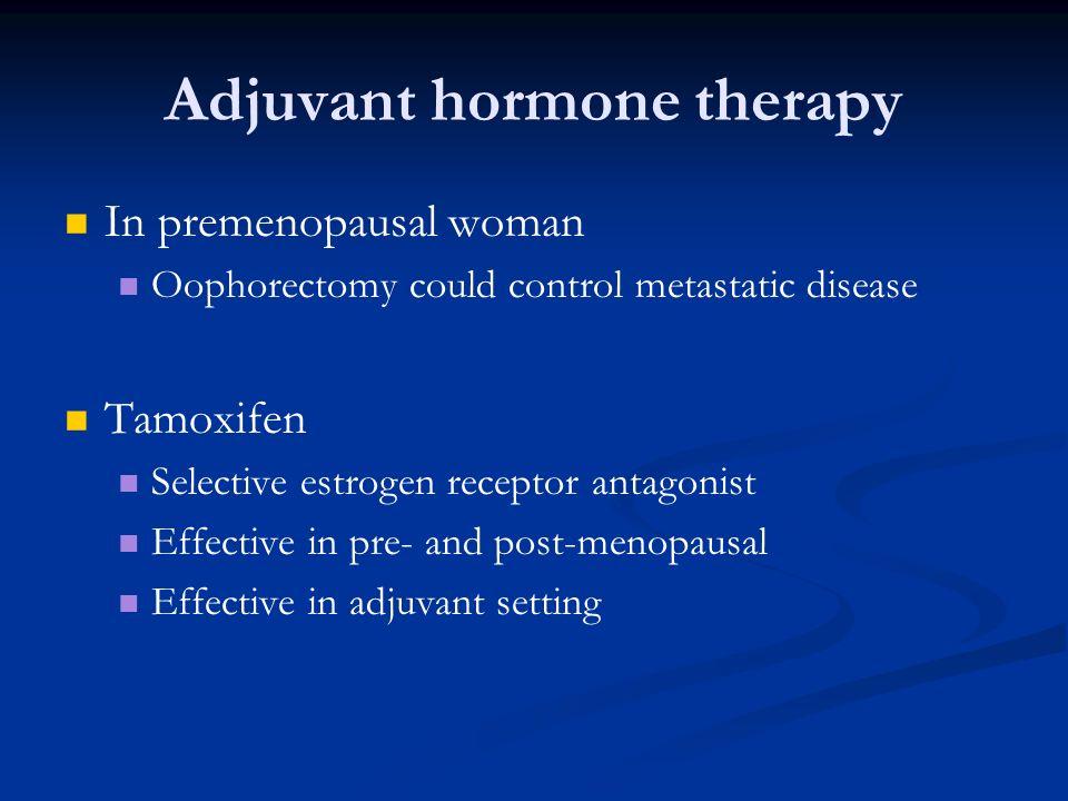 Adjuvant hormone therapy In premenopausal woman Oophorectomy could control metastatic disease Tamoxifen Selective estrogen receptor antagonist Effecti