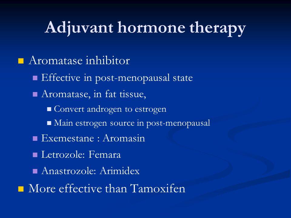 Adjuvant hormone therapy Aromatase inhibitor Effective in post-menopausal state Aromatase, in fat tissue, Convert androgen to estrogen Main estrogen s