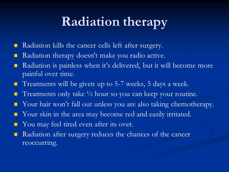 Radiation therapy Radiation kills the cancer cells left after surgery. Radiation therapy doesn't make you radio active. Radiation is painless when its