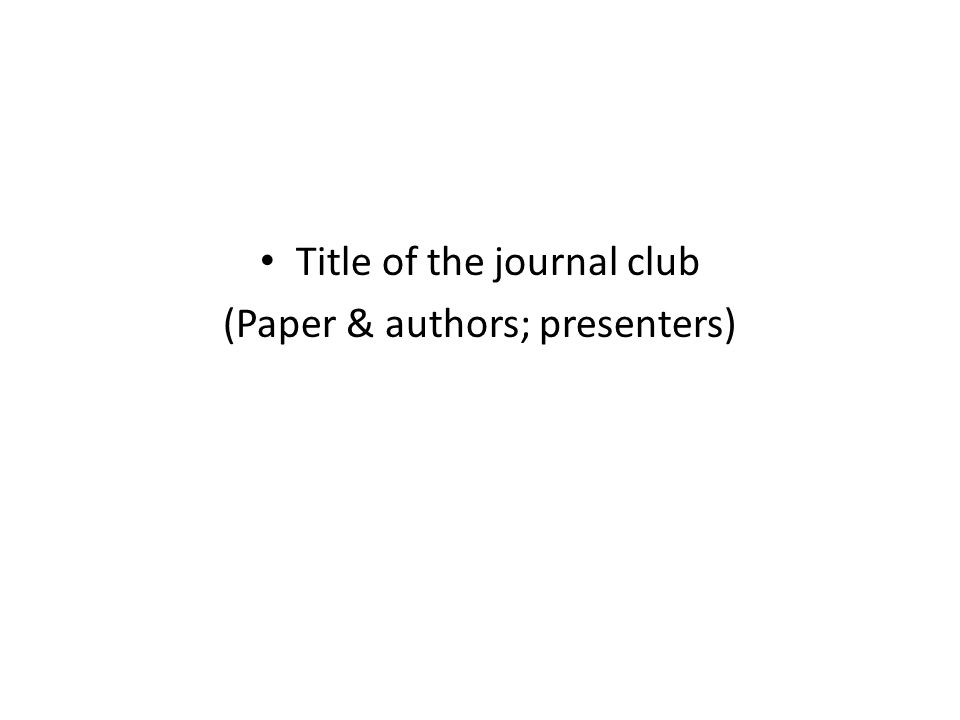 Title of the journal club (Paper & authors; presenters)