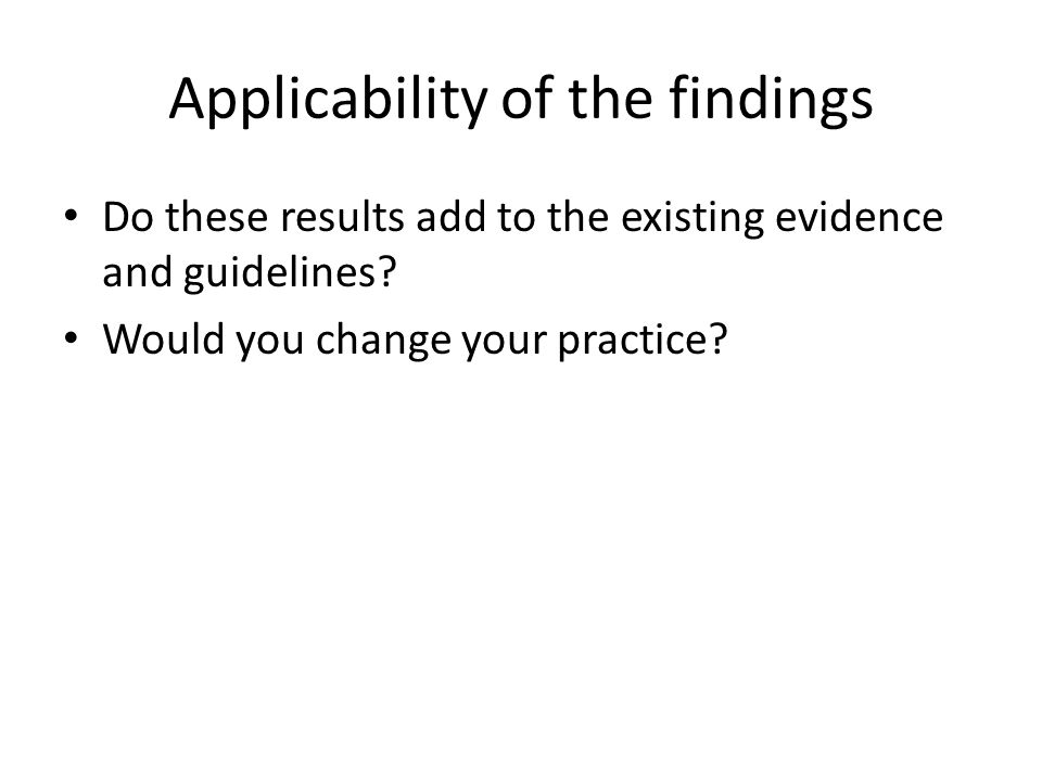 Applicability of the findings Do these results add to the existing evidence and guidelines? Would you change your practice?