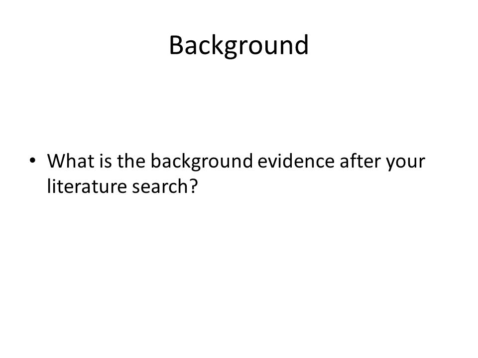 Background What is the background evidence after your literature search?